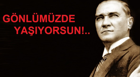 MUSTAFA KEMAL ATATÜRK'Ü SEVGİ, SAYGI VE ÖZLEMLE ANIYORUZ...