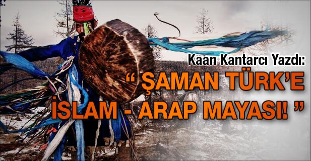 ŞAMAN TÜRK'E İSLAM - ARAP MAYASI!