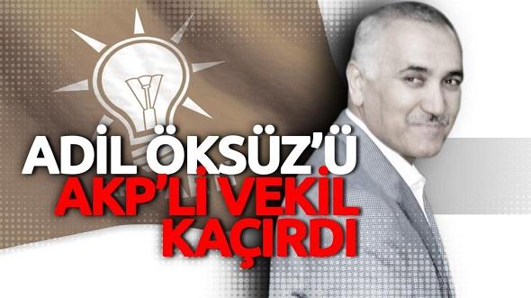 FETÖ'CÜ ADİL ÖKSÜZÜ AKP'Lİ VEKİL KAÇIRDI